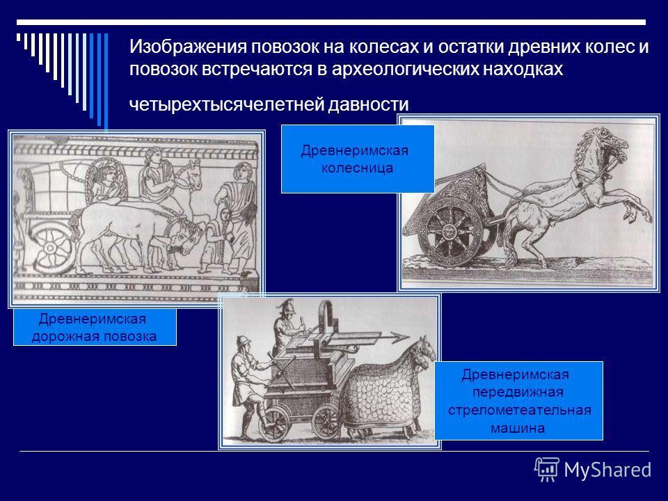 Изображения повозок на колесах и остатки древних колес и повозок встречаются в археологических находках четырех тысячелетней давности Древнеримская дорожная повозка Древнеримская колесница Древнеримская передвижная стрелометательная машина