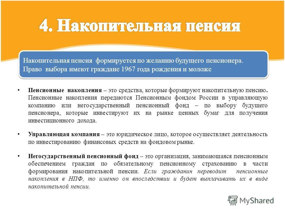 Пенсионные накопления – это средства, которые формируют накопительную пенсию. Пенсионные накопления передаются Пенсионным фондом России в управляющую компанию или негосударственный пенсионный фонд – по выбору будущего пенсионера, которые инвестируют