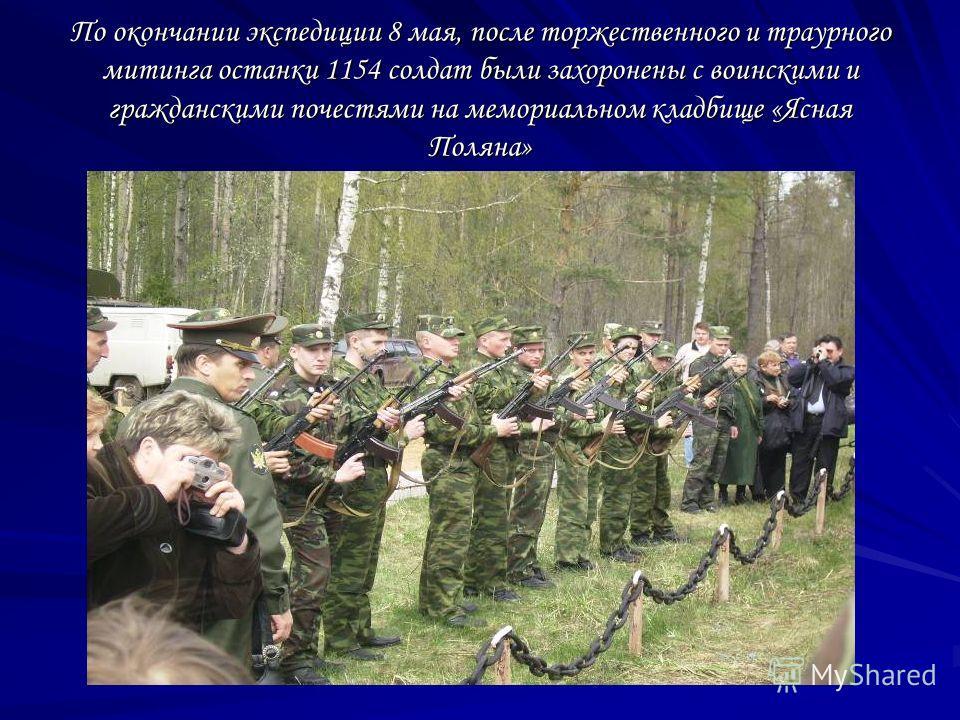 По окончании экспедиции 8 мая, после торжественного и траурного митинга останки 1154 солдат были захоронены с воинскими и гражданскими почестями на мемориальном кладбище «Ясная Поляна»