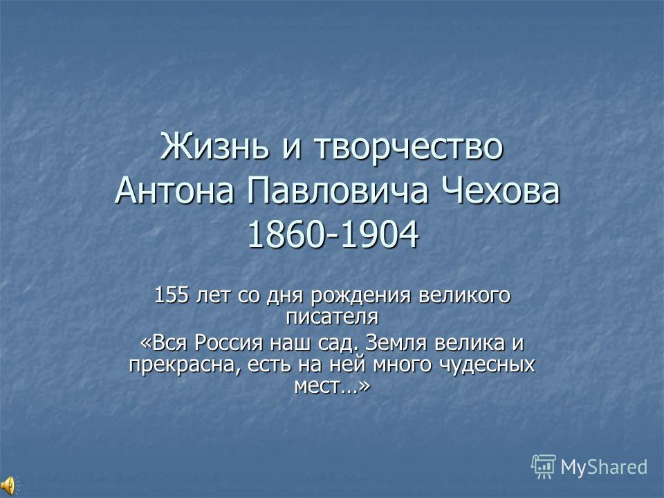 Жизнь и творчество Антона Павловича Чехова 1860-1904 155 лет со дня рождения великого писателя «Вся Россия наш сад. Земля велика и прекрасна, есть на ней много чудесных мест…»