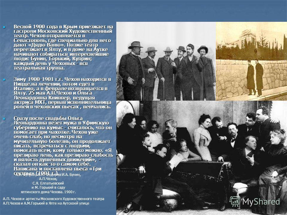 Весной 1900 года в Крым приезжает на гастроли Московский Художественный театр. Чехов отправляется в Севастополь, где специально для него дают «Дядю Ваню». Позже театр переезжает в Ялту, и в доме на Аутке начинают собираться интереснейшие люди: Бунин,