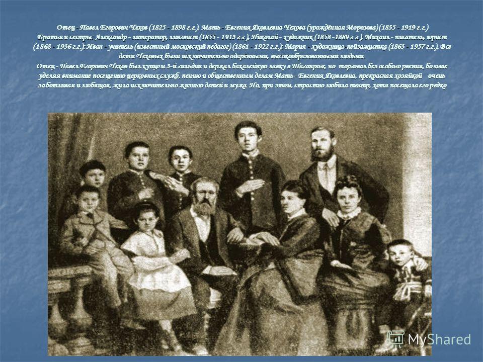Отец - Павел Егорович Чехов (1825 - 1898 г.г.). Мать - Евгения Яковлевна Чехова (урождённая Морозова) (1835 - 1919 г.г.) Братья и сестры: Александр - литератор, лингвист (1855 - 1913 г.г.); Николай - художник (1858 -1889 г.г.); Михаил - писатель, юри