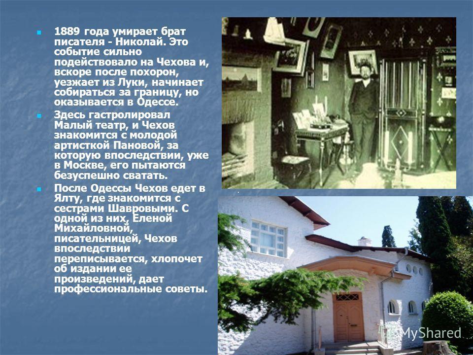 1889 года умирает брат писателя - Николай. Это событие сильно подействовало на Чехова и, вскоре после похорон, уезжает из Луки, начинает собираться за границу, но оказывается в Одессе. Здесь гастролировал Малый театр, и Чехов знакомится с молодой арт