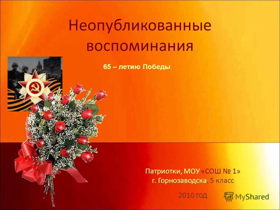 Неопубликованные воспоминания Патриотки, МОУ «СОШ 1» г. Горнозаводска, 5 класс 2010 год 65 – летию Победы