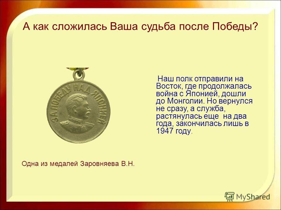 А как сложилась Ваша судьба после Победы? Наш полк отправили на Восток, где продолжалась война с Японией, дошли до Монголии. Но вернулся не сразу, а служба, растянулась еще на два года, закончилась лишь в 1947 году. Одна из медалей Заровняева В.Н.