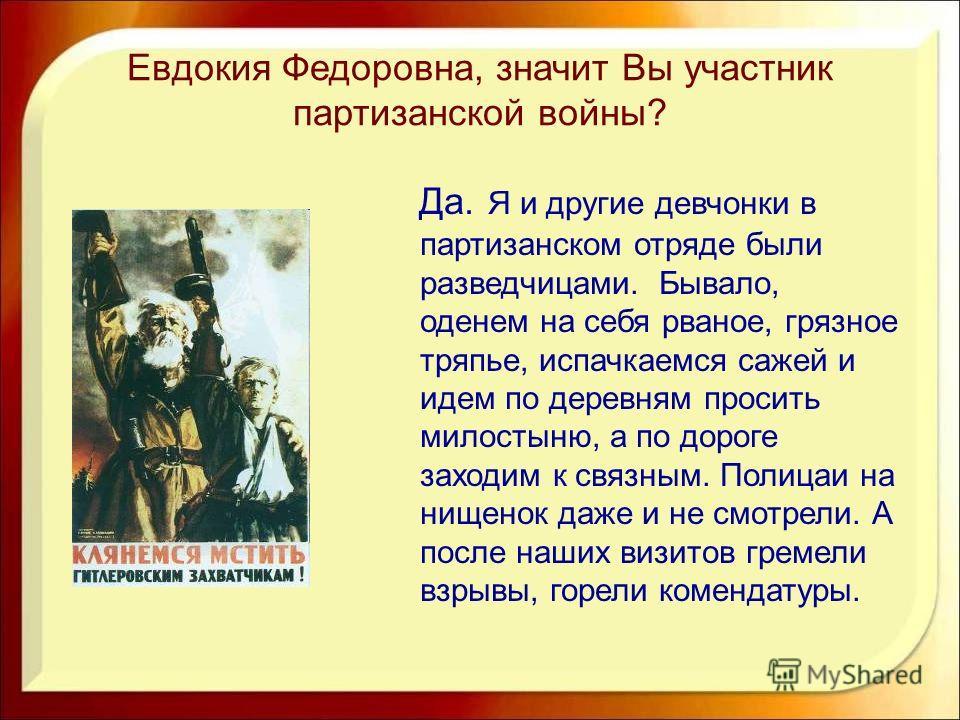 Евдокия Федоровна, значит Вы участник партизанской войны? Да. Я и другие девчонки в партизанском отряде были разведчицами. Бывало, оденем на себя рваное, грязное тряпье, испачкаемся сажей и идем по деревням просить милостыню, а по дороге заходим к св