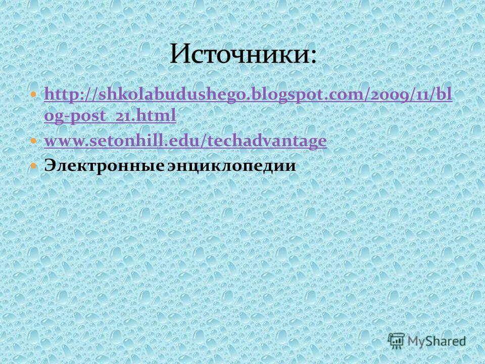http://shkolabudushego.blogspot.com/2009/11/bl og-post_21. html http://shkolabudushego.blogspot.com/2009/11/bl og-post_21. html www.setonhill.edu/techadvantage Электронные энциклопедии