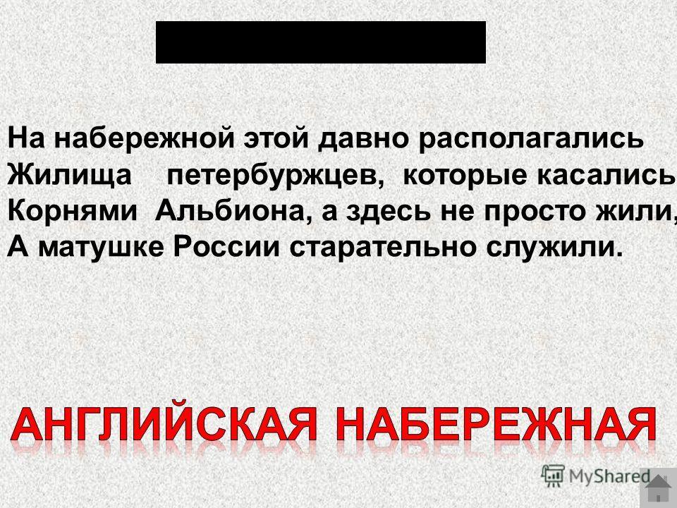 На набережной этой давно располагались Жилища петербуржцев, которые касались Корнями Альбиона, а здесь не просто жили, А матушке России старательно служили.