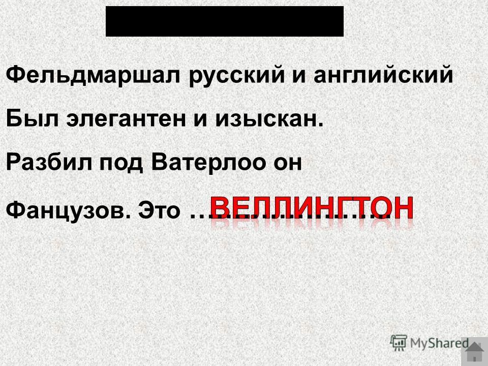 Фельдмаршал русский и английский Был элегантен и изыскан. Разбил под Ватерлоо он Фанцузов. Это …………………..