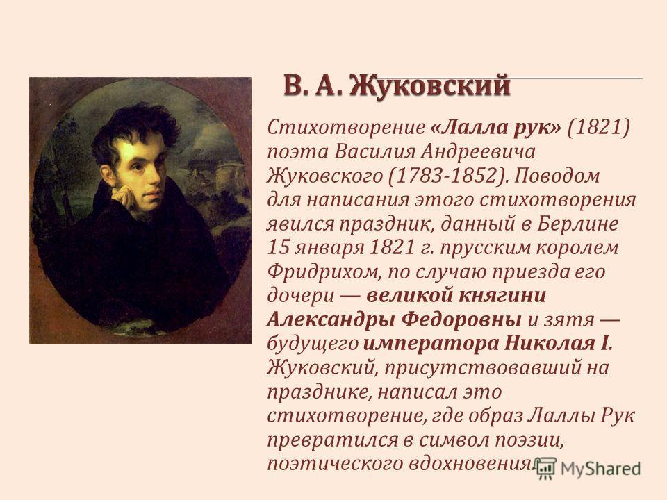 Стихотворение « Лалла рук » (1821) поэта Василия Андреевича Жуковского (1783-1852). Поводом для написания этого стихотворения явился праздник, данный в Берлине 15 января 1821 г. прусским королем Фридрихом, по случаю приезда его дочери великой княгини