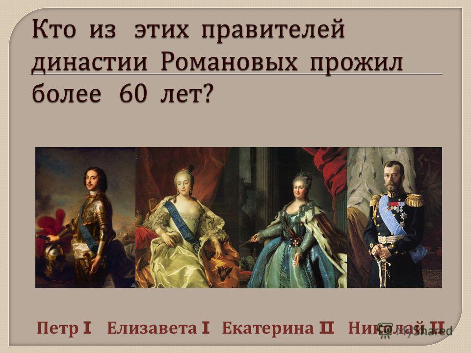 Петр I Елизавета I Екатерина II Николай II
