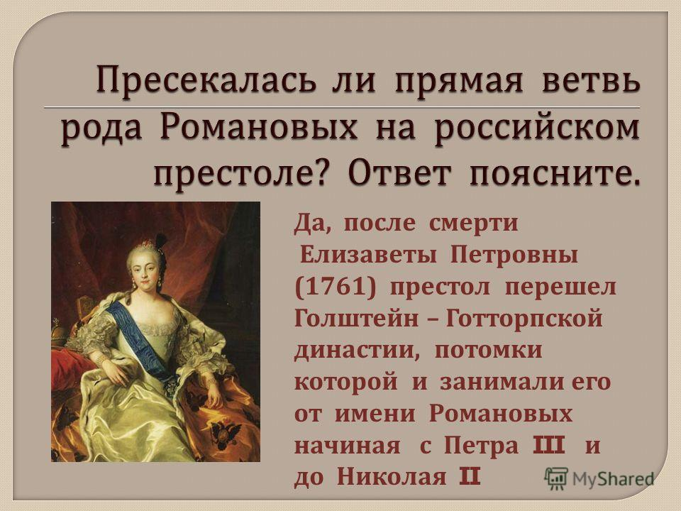 Да, после смерти Елизаветы Петровны (1761) престол перешел Голштейн – Готторпской династии, потомки которой и занимали его от имени Романовых начиная с Петра III и до Николая II