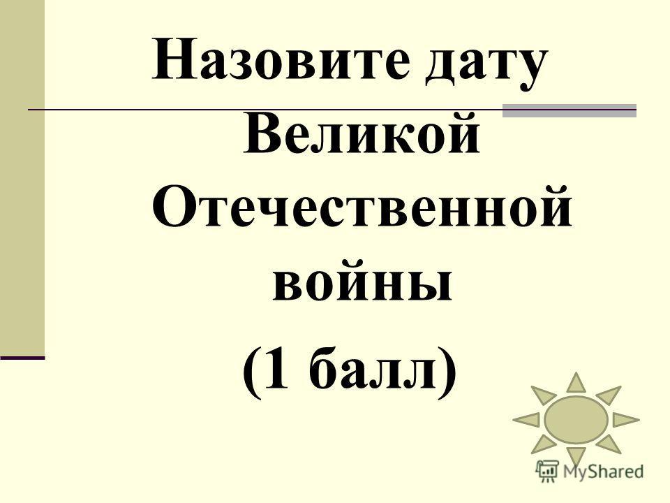 Назовите дату Великой Отечественной войны (1 балл)