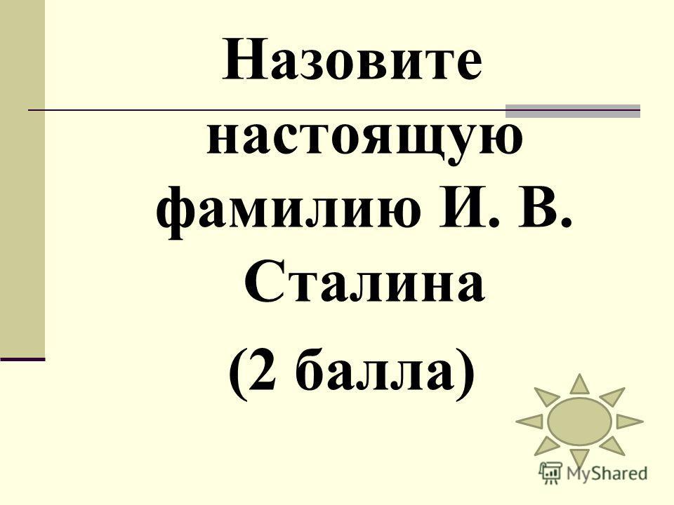 Назовите настоящую фамилию И. В. Сталина (2 балла)