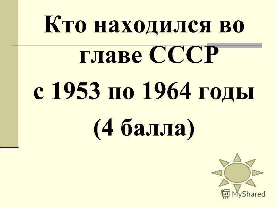 Кто находился во главе СССР с 1953 по 1964 годы (4 балла)