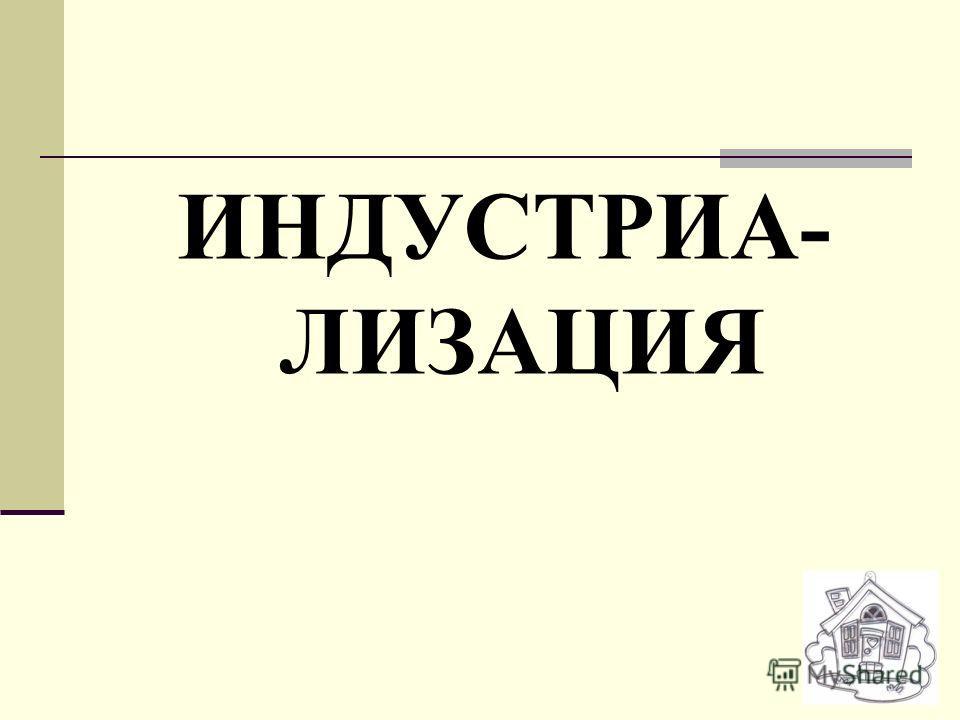 ИНДУСТРИА- ЛИЗАЦИЯ