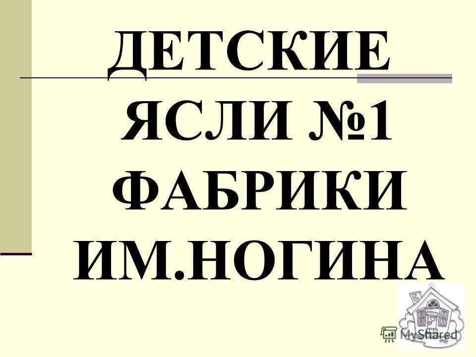 ДЕТСКИЕ ЯСЛИ 1 ФАБРИКИ ИМ.НОГИНА