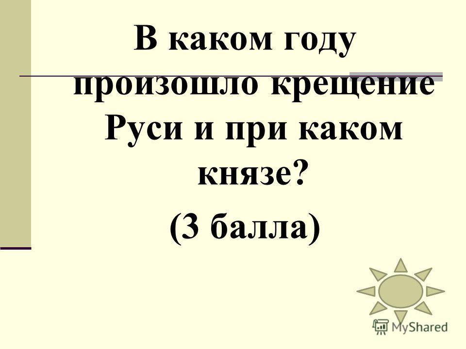 В каком году произошло крещение Руси и при каком князе? (3 балла)