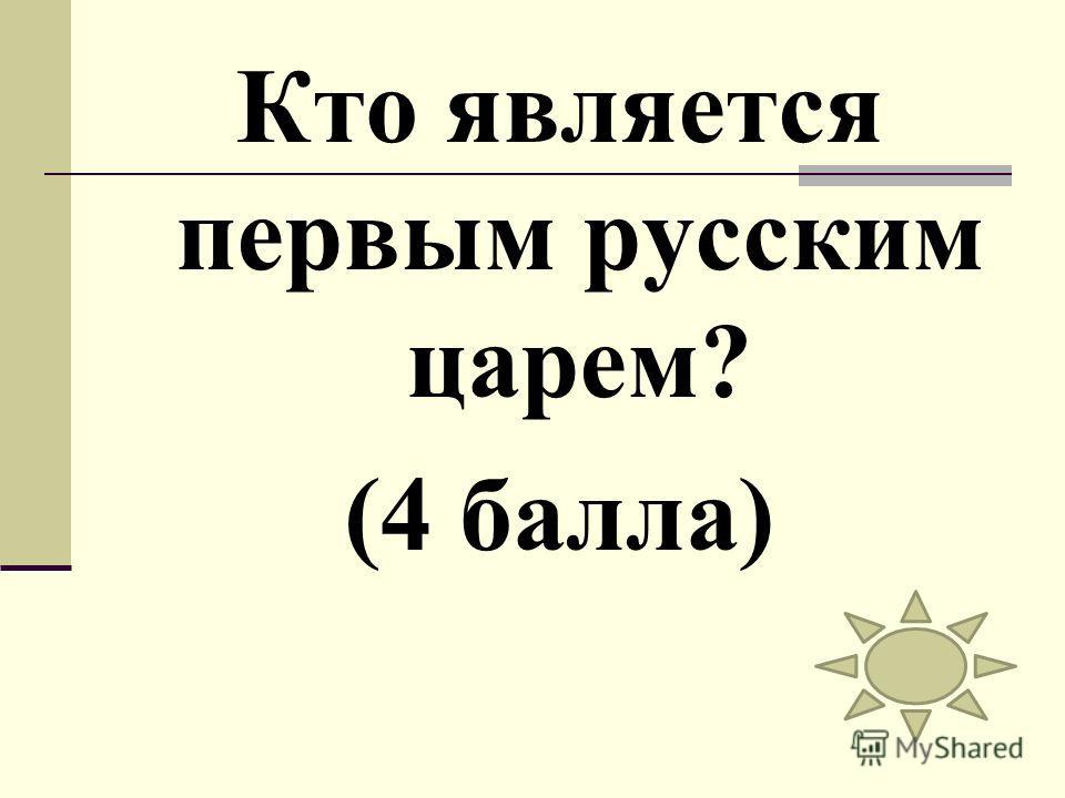 Кто является первым русским царем? (4 балла)