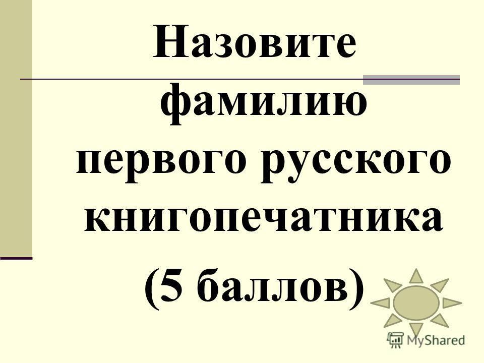 Назовите фамилию первого русского книгопечатника (5 баллов)
