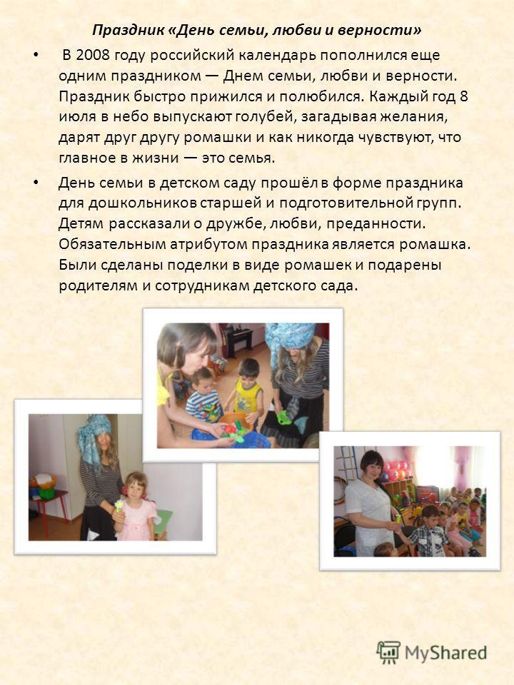 Праздник «День семьи, любви и верности» В 2008 году российский календарь пополнился еще одним праздником Днем семьи, любви и верности. Праздник быстро прижился и полюбился. Каждый год 8 июля в небо выпускают голубей, загадывая желания, дарят друг дру