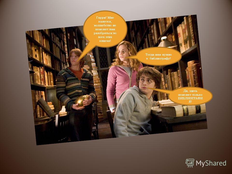 Гарри! Мне кажется, волшебство не поможет нам разобраться во всех этих книгах! Тогда нам нужно к библиографу! Да, здесь поможет только БИБЛИОГРАФИ Я!