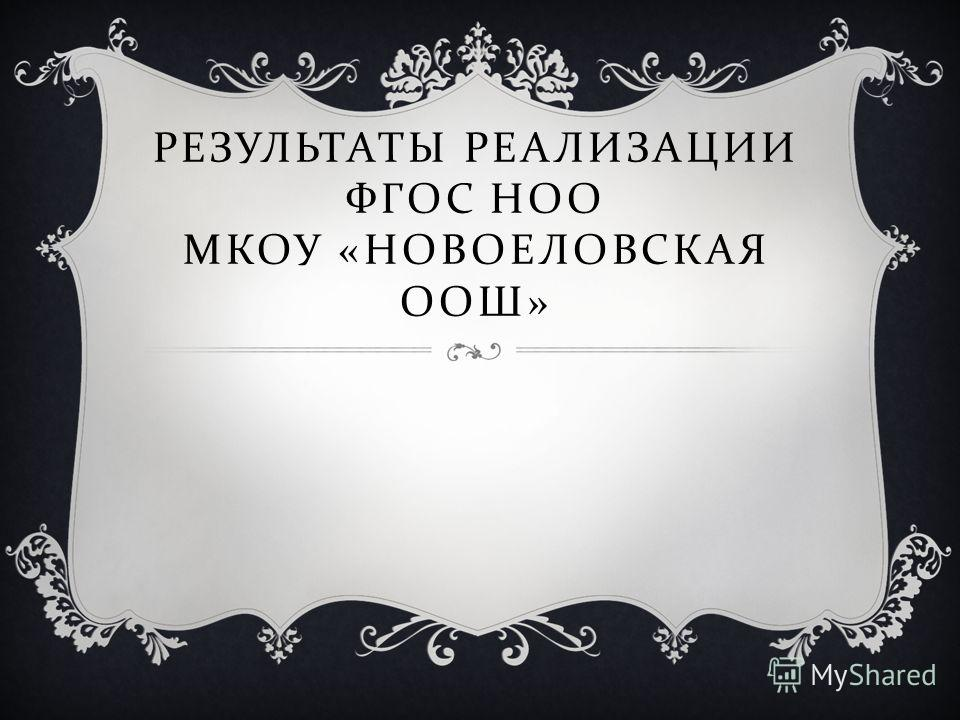 РЕЗУЛЬТАТЫ РЕАЛИЗАЦИИ ФГОС НОО МКОУ « НОВОЕЛОВСКАЯ ООШ »