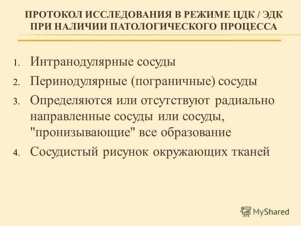 ПРОТОКОЛ ИССЛЕДОВАНИЯ В РЕЖИМЕ ЦДК / ЭДК ПРИ НАЛИЧИИ ПАТОЛОГИЧЕСКОГО ПРОЦЕССА 1. Интранодулярные сосуды 2. Перинодулярные (пограничные) сосуды 3. Определяются или отсутствуют радиально направленные сосуды или сосуды,