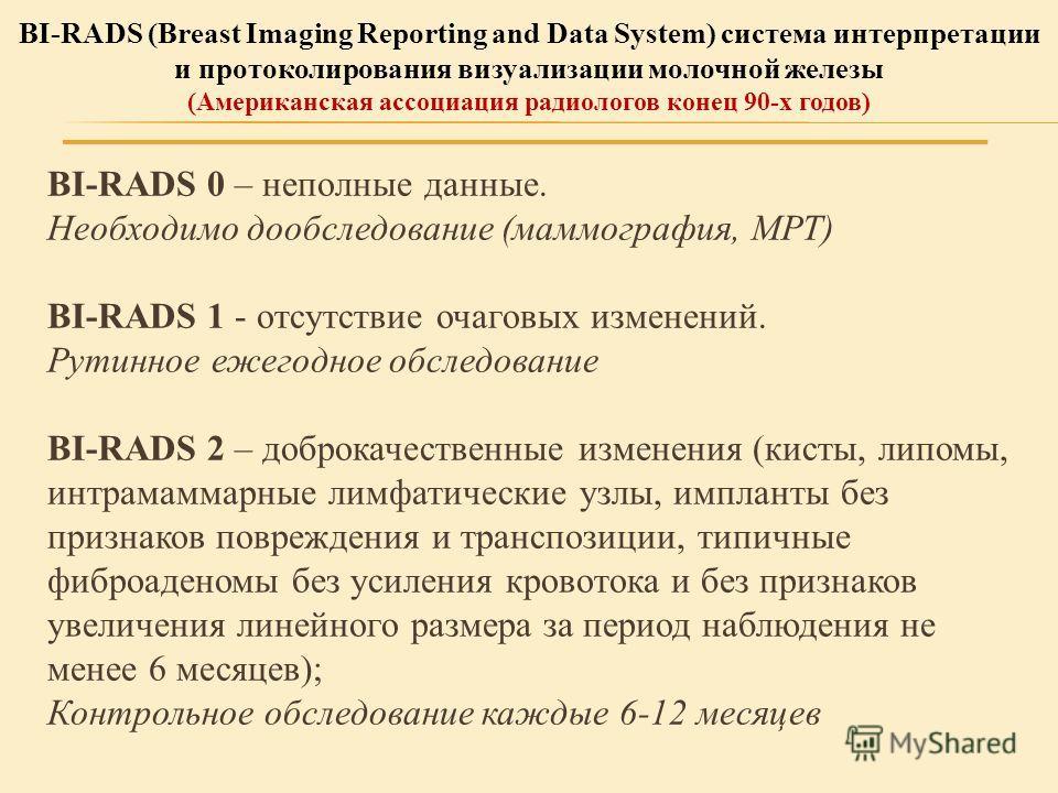BI-RADS 0 – неполные данные. Необходимо обследование (маммография, МРТ) BI-RADS 1 - отсутствие очаговых изменений. Рутинное ежегодное обследование BI-RADS 2 – доброкачественные изменения (кисты, липомы, интрамаммарные лимфатические узлы, импланты без
