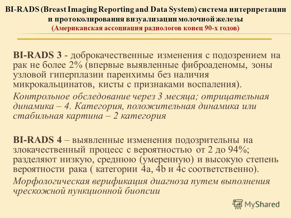 BI-RADS 3 - доброкачественные изменения с подозрением на рак не более 2% (впервые выявленные фиброаденомы, зоны узловой гиперплазии паренхимы без наличия микрокальцинатов, кисты с признаками воспаления). Контрольное обследование через 3 месяца; отриц