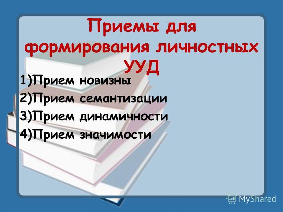 Приемы для формирования личностных УУД 1)Прием новизны 2)Прием семантизации 3)Прием динамичности 4)Прием значимости