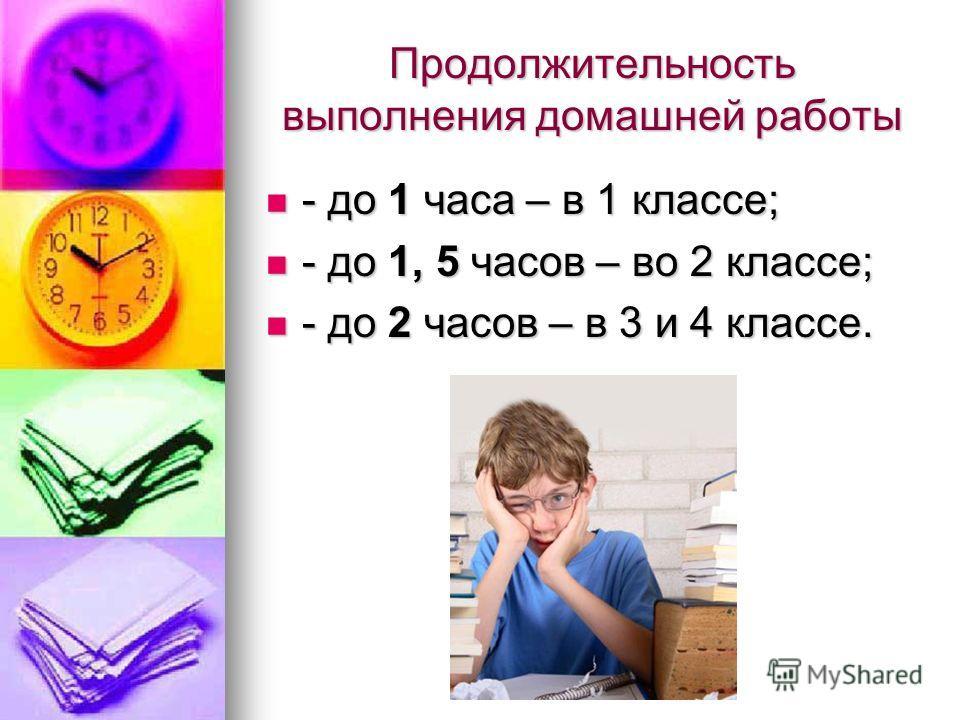 Продолжительность выполнения домашней работы - до 1 часа – в 1 классе; - до 1 часа – в 1 классе; - до 1, 5 часов – во 2 классе; - до 1, 5 часов – во 2 классе; - до 2 часов – в 3 и 4 классе. - до 2 часов – в 3 и 4 классе.