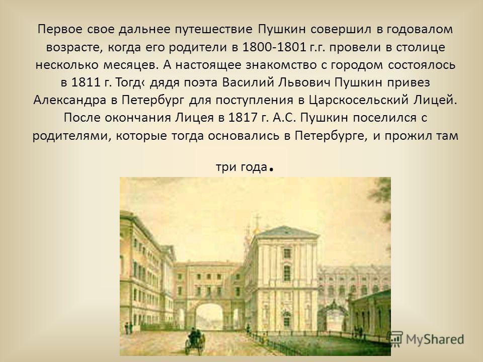 Первое свое дальнее путешествие Пушкин совершил в годовалом возрасте, когда его родители в 1800-1801 г.г. провели в столице несколько месяцев. А настоящее знакомство с городом состоялось в 1811 г. Тогд дядя поэта Василий Львович Пушкин привез Алексан