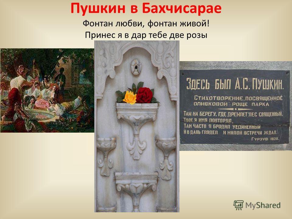 Пушкин в Бахчисарае Фонтан любви, фонтан живой! Принес я в дар тебе две розы
