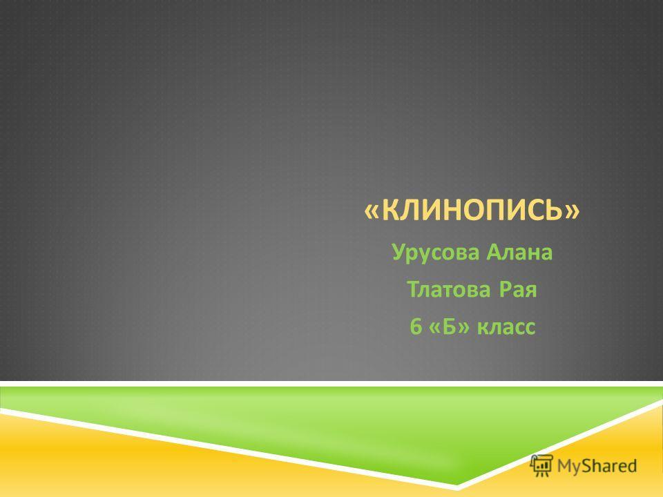 « КЛИНОПИСЬ » Урусова Алана Тлатова Рая 6 « Б » класс