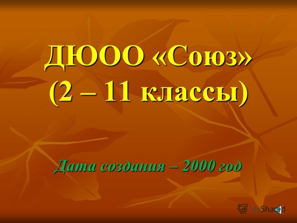 ДЮОО «Союз» (2 – 11 классы) Дата создания – 2000 год