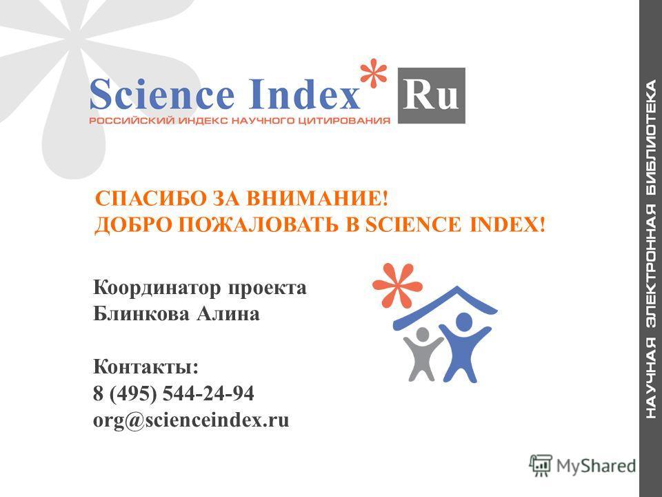 СПАСИБО ЗА ВНИМАНИЕ! ДОБРО ПОЖАЛОВАТЬ В SCIENCE INDEX! Координатор проекта Блинкова Алина Контакты: 8 (495) 544-24-94 org@scienceindex.ru
