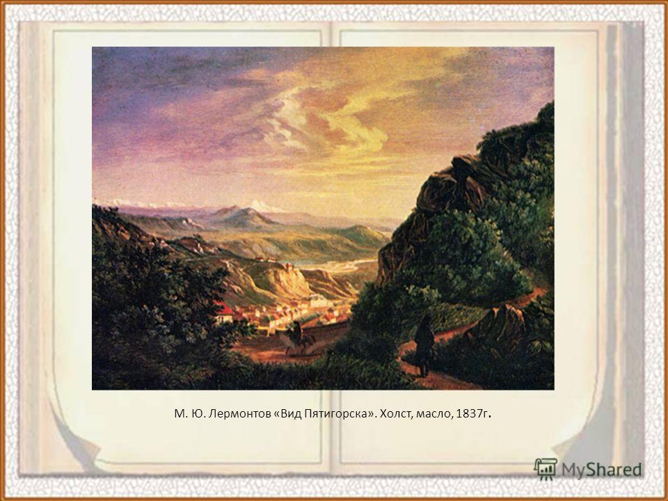 М. Ю. Лермонтов «Вид Пятигорска». Холст, масло, 1837 г.