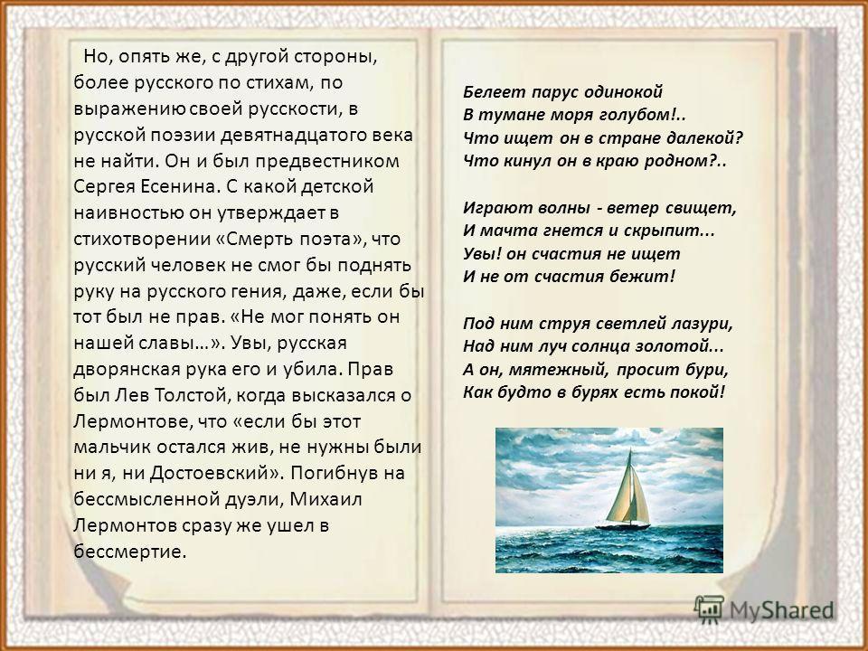Но, опять же, с другой стороны, более русского по стихам, по выражению своей русскости, в русской поэзии девятнадцатого века не найти. Он и был предвестником Сергея Есенина. С какой детской наивностью он утверждает в стихотворении «Смерть поэта», что