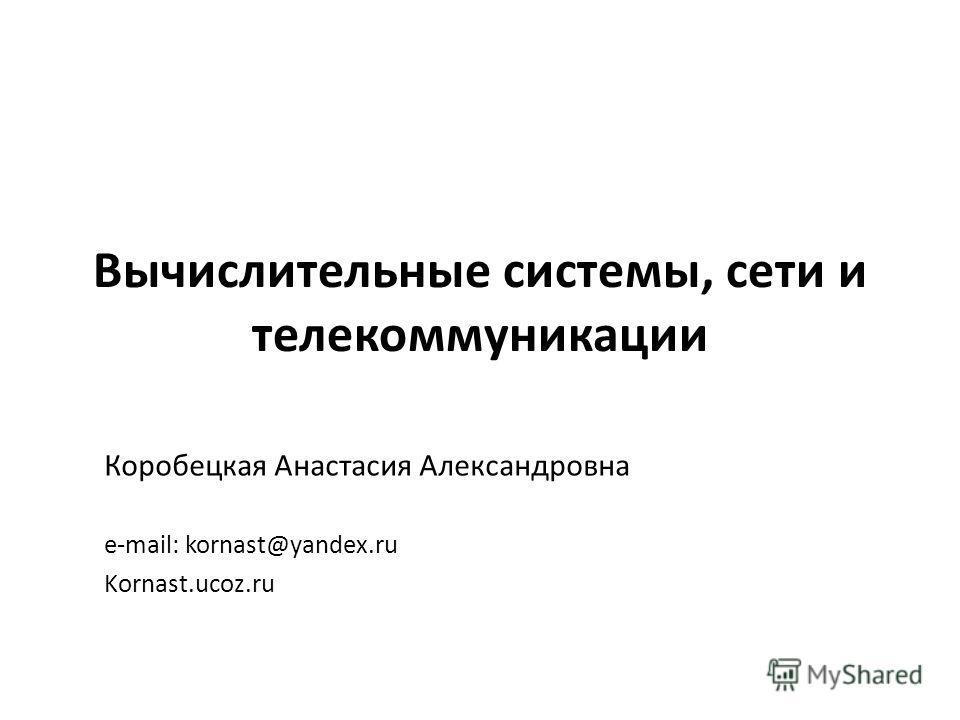Вычислительные системы, сети и телекоммуникации Коробецкая Анастасия Александровна e-mail: kornast@yandex.ru Kornast.ucoz.ru