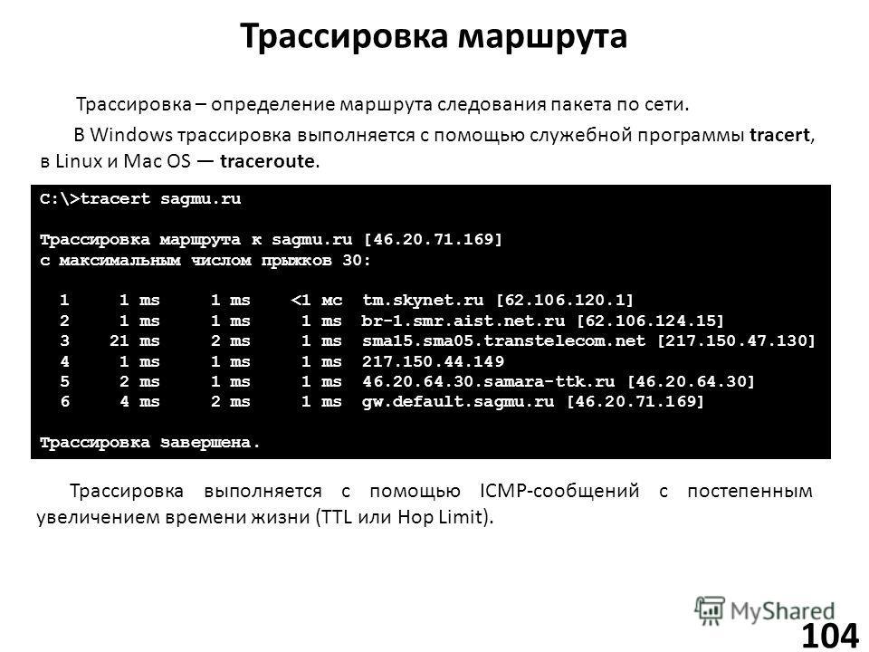 Трассировка маршрута 104 Трассировка – определение маршрута следования пакета по сети. В Windows трассировка выполняется с помощью служебной программы tracert, в Linux и Mac OS traceroute. C:\>tracert sagmu.ru Трассировка маршрута к sagmu.ru [46.20.7