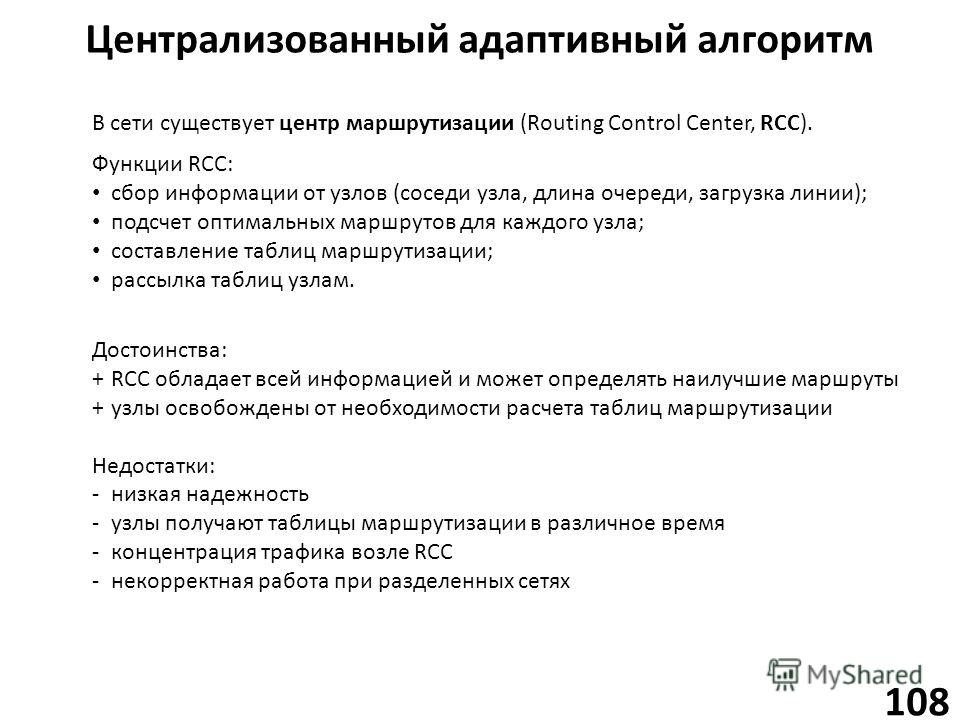 Централизованный адаптивный алгоритм 108 В сети существует центр маршрутизации (Routing Control Center, RCC). Функции RCC: сбор информации от узлов (соседи узла, длина очереди, загрузка линии); подсчет оптимальных маршрутов для каждого узла; составле