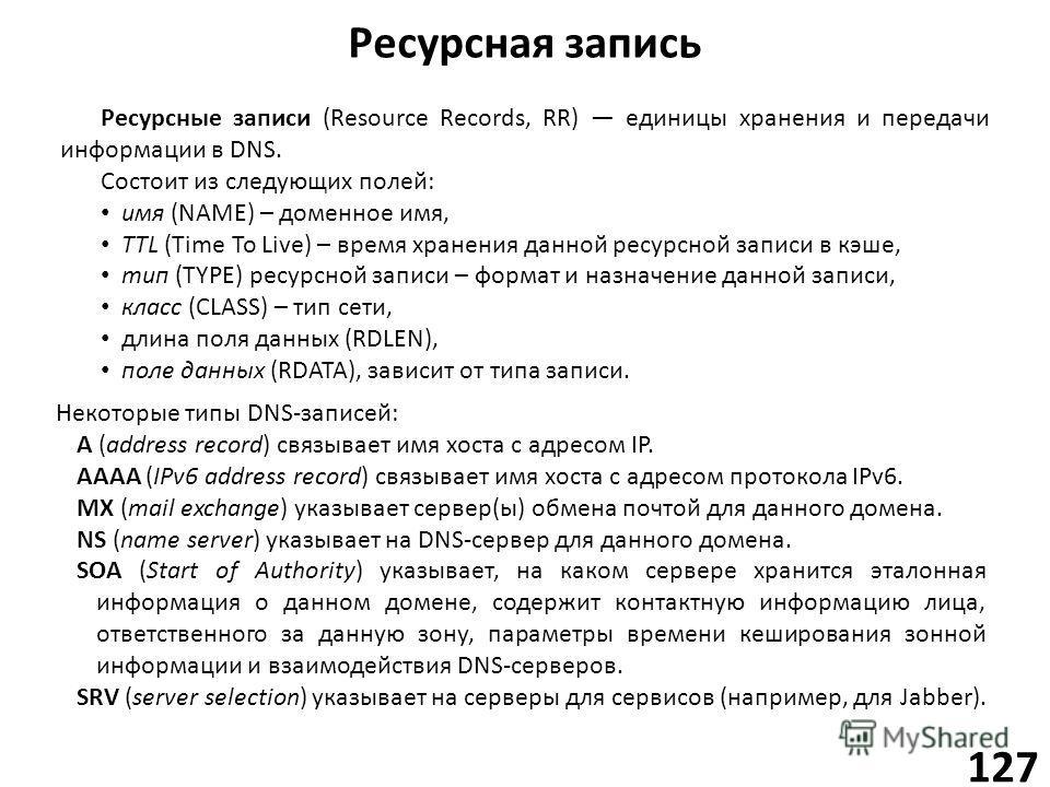 Ресурсная запись 127 Ресурсные записи (Resource Records, RR) единицы хранения и передачи информации в DNS. Состоит из следующих полей: имя (NAME) – доменное имя, TTL (Time To Live) – время хранения данной ресурсной записи в кэше, тип (TYPE) ресурсной