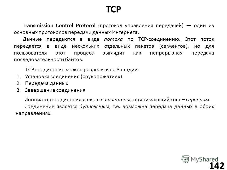TCP 142 Transmission Control Protocol (протокол управления передачей) один из основных протоколов передачи данных Интернета. Данные передаются в виде потока по TCP-соединению. Этот поток передается в виде нескольких отдельных пакетов (сегментов), но