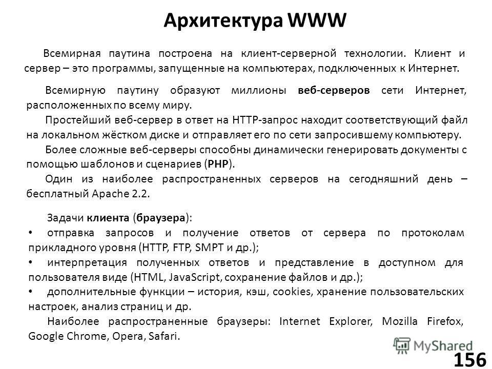 Архитектура WWW 156 Всемирную паутину образуют миллионы веб-серверов сети Интернет, расположенных по всему миру. Простейший веб-сервер в ответ на HTTP-запрос находит соответствующий файл на локальном жёстком диске и отправляет его по сети запросившем