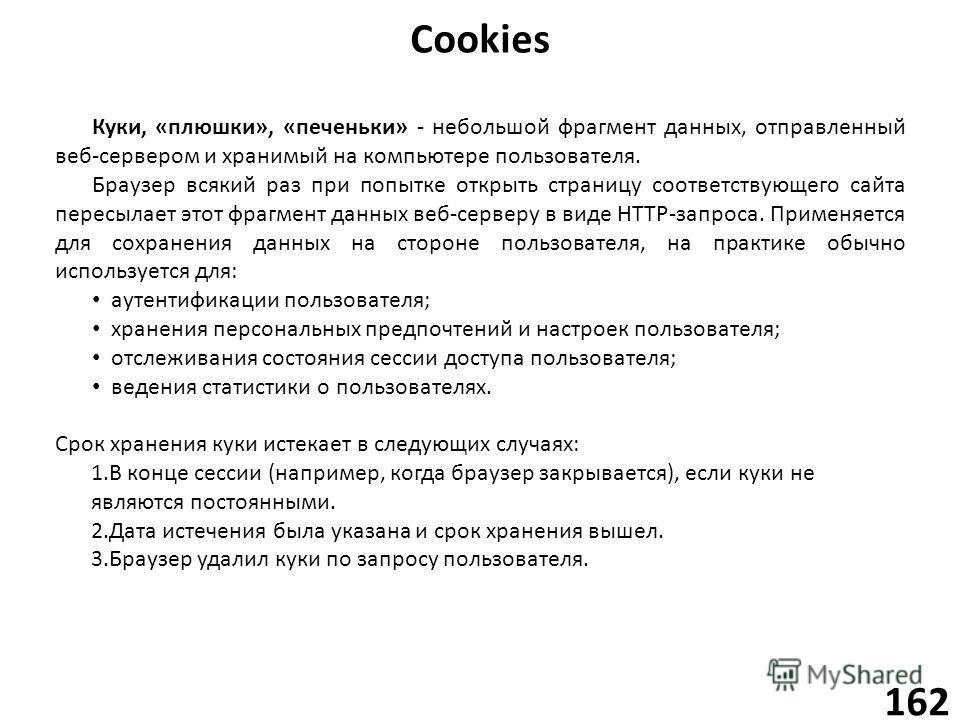 Cookies 162 Куки, «плюшки», «печеньки» - небольшой фрагмент данных, отправленный веб-сервером и хранимый на компьютере пользователя. Браузер всякий раз при попытке открыть страницу соответствующего сайта пересылает этот фрагмент данных веб-серверу в