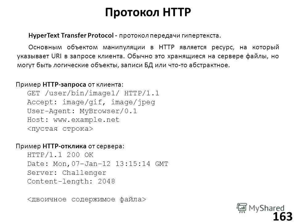 Протокол HTTP 163 HyperText Transfer Protocol - протокол передачи гипертекста. Основным объектом манипуляции в HTTP является ресурс, на который указывает URI в запросе клиента. Обычно это хранящиеся на сервере файлы, но могут быть логические объекты,