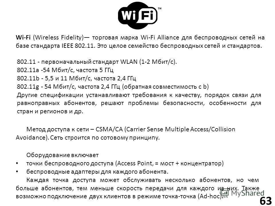 63 Wi-Fi (Wireless Fidelity) торговая марка Wi-Fi Alliance для беспроводных сетей на базе стандарта IEEE 802.11. Это целое семейство беспроводных сетей и стандартов. Оборудование включает точки беспроводного доступа (Access Point, = мост + концентрат