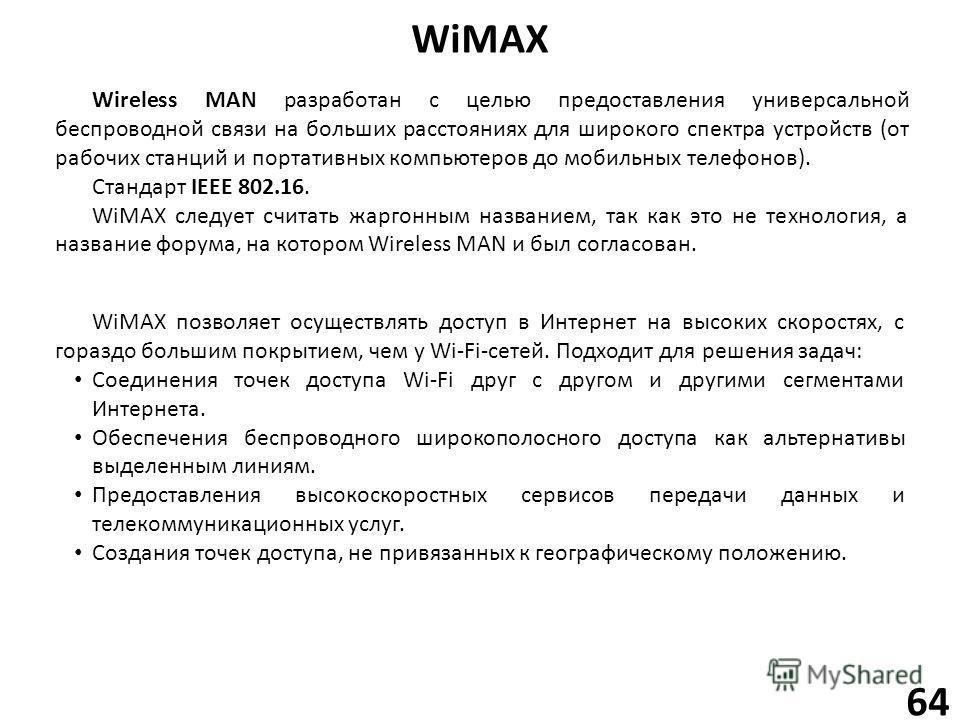 WiMAX 64 Wireless MAN разработан с целью предоставления универсальной беспроводной связи на больших расстояниях для широкого спектра устройств (от рабочих станций и портативных компьютеров до мобильных телефонов). Стандарт IEEE 802.16. WiMAX следует