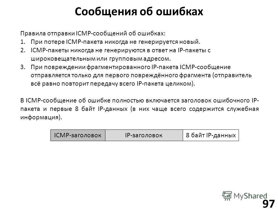 Сообщения об ошибках 97 Правила отправки ICMP-сообщений об ошибках: 1. При потере ICMP-пакета никогда не генерируется новый. 2.ICMP-пакеты никогда не генерируются в ответ на IP-пакеты с широковещательным или групповым адресом. 3. При повреждении фраг